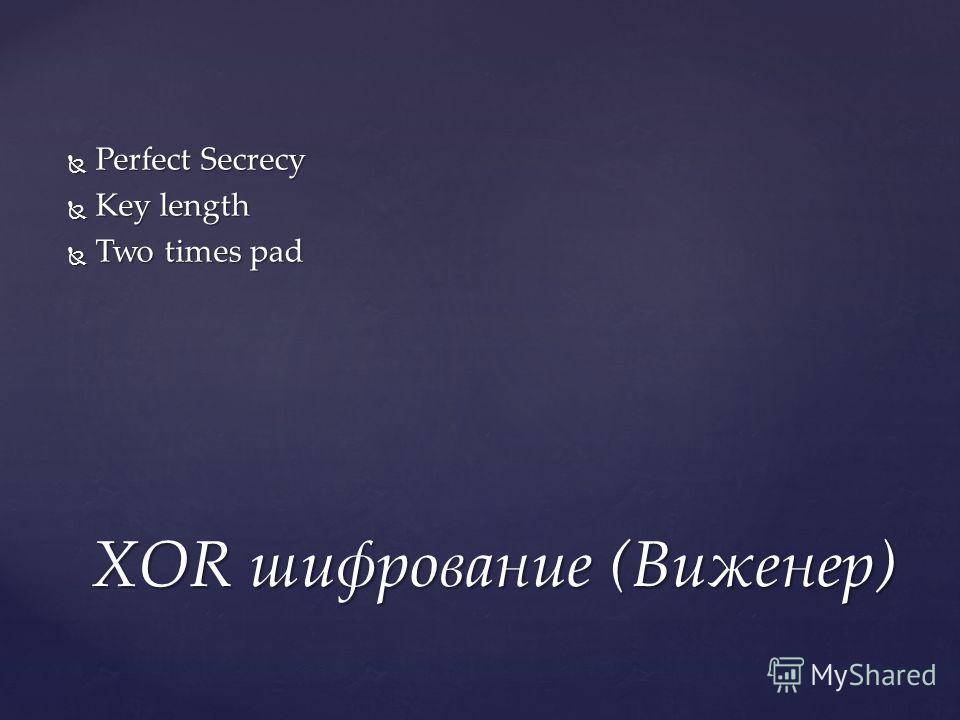 Perfect Secrecy Perfect Secrecy Key length Key length Two times pad Two times pad XOR шифрование (Виженер)