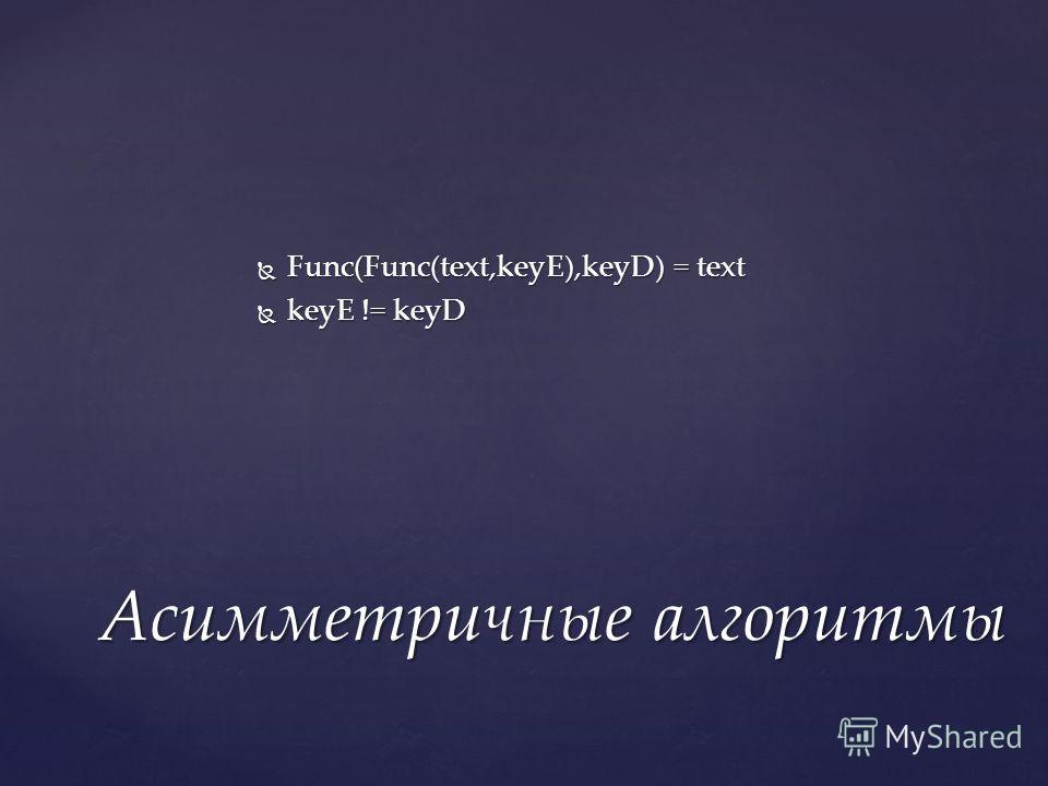 Func(Func(text,keyE),keyD) = text Func(Func(text,keyE),keyD) = text keyE != keyD keyE != keyD Асимметричные алгоритмы