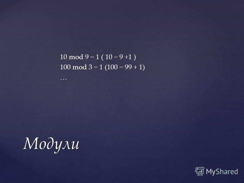 10 mod 9 = 1 ( 10 = 9 +1 ) 100 mod 3 = 1 (100 = 99 + 1) … Модули