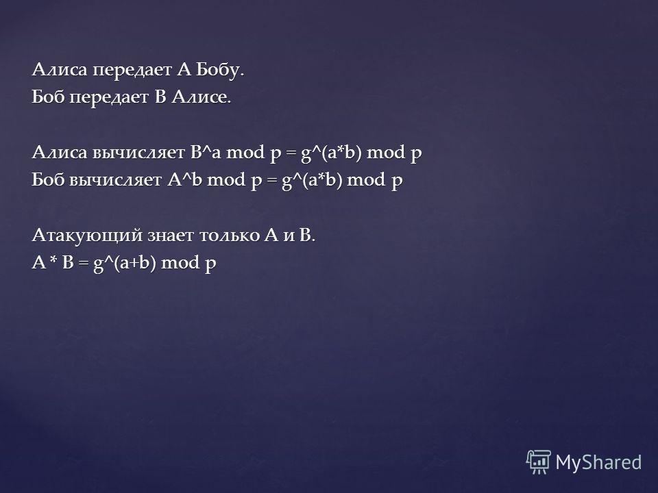 Алиса передает A Бобу. Боб передает B Алисе. Алиса вычисляет B^a mod p = g^(a*b) mod p Боб вычисляет A^b mod p = g^(a*b) mod p Атакующий знает только A и B. A * B = g^(a+b) mod p