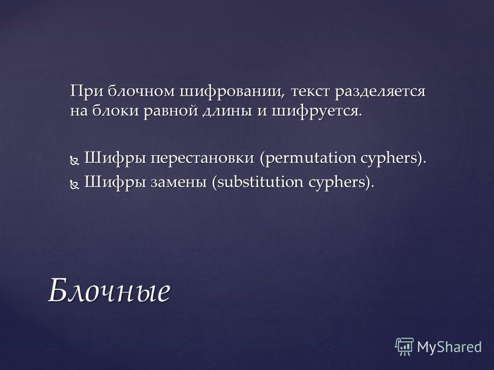 При блочном шифровании, текст разделяется на блоки равной длины и шифруется. Шифры перестановки (permutation cyphers). Шифры перестановки (permutation cyphers). Шифры замены (substitution cyphers). Шифры замены (substitution cyphers). Блочные
