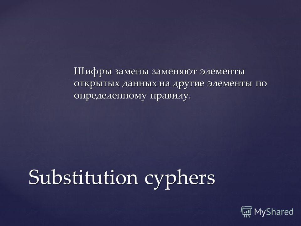 Шифры замены заменяют элементы открытых данных на другие элементы по определенному правилу. Substitution cyphers