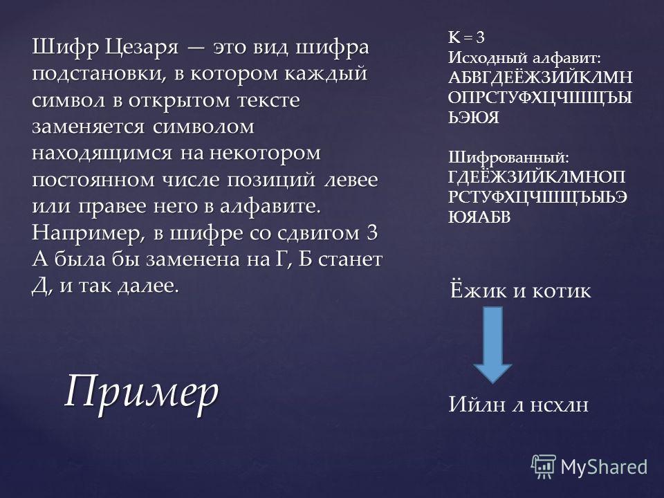 Шифр Цезаря это вид шифра подстановки, в котором каждый символ в открытом тексте заменяется символом находящимся на некотором постоянном числе позиций левее или правее него в алфавите. Например, в шифре со сдвигом 3 А была бы заменена на Г, Б станет
