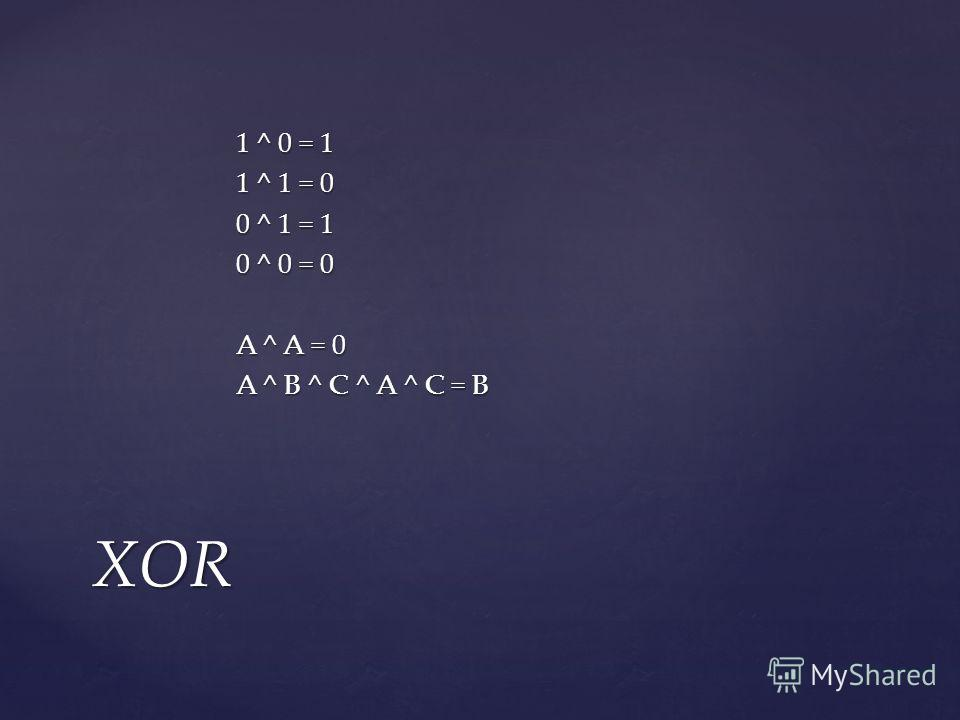 1 ^ 0 = 1 1 ^ 1 = 0 0 ^ 1 = 1 0 ^ 0 = 0 A ^ A = 0 A ^ B ^ C ^ A ^ C = B XOR