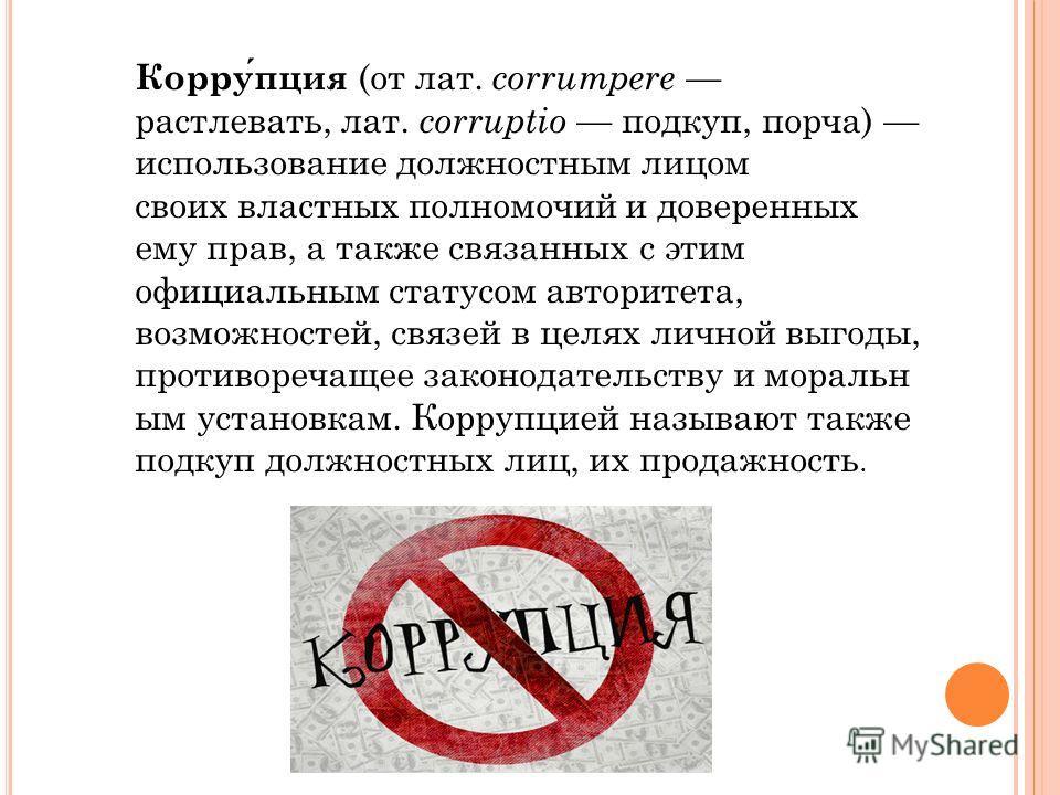 Коррупция (от лат. corrumpere растлевать, лат. corruptio подкуп, порча) использование должностным лицом своих властных полномочий и доверенных ему прав, а также связанных с этим официальным статусом авторитета, возможностей, связей в целях личной выг