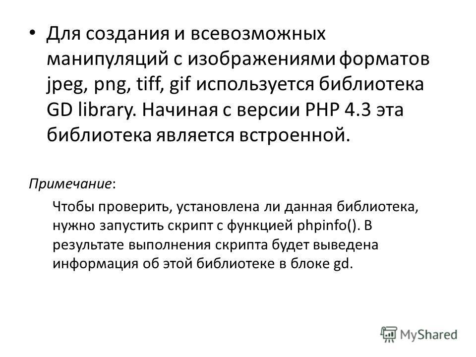Для создания и всевозможных манипуляций с изображениями форматов jpeg, png, tiff, gif используется библиотека GD library. Начиная с версии PHP 4.3 эта библиотека является встроенной. Примечание: Чтобы проверить, установлена ли данная библиотека, нужн