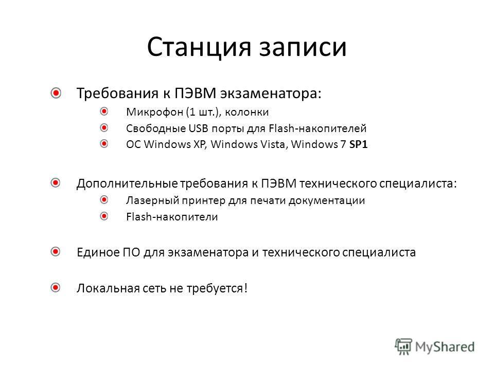 Станция записи Требования к ПЭВМ экзаменатора: Микрофон (1 шт.), колонки Свободные USB порты для Flash-накопителей ОС Windows XP, Windows Vista, Windows 7 SP1 Дополнительные требования к ПЭВМ технического специалиста: Лазерный принтер для печати доку