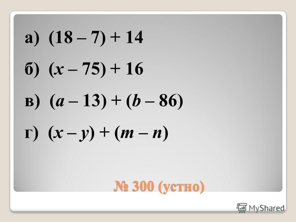 300 (устно) 300 (устно) а) (18 – 7) + 14 б) (х – 75) + 16 в) (а – 13) + (b – 86) г) (x – y) + (m – n)