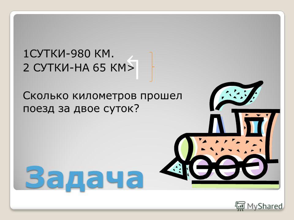 Задача 1СУТКИ-980 КМ. 2 СУТКИ-НА 65 КМ> Сколько километров прошел поезд за двое суток?