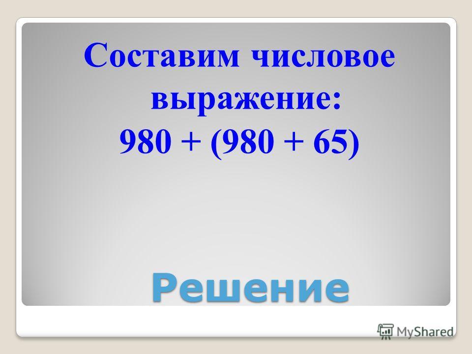 Решение Составим числовое выражение: 980 + (980 + 65)
