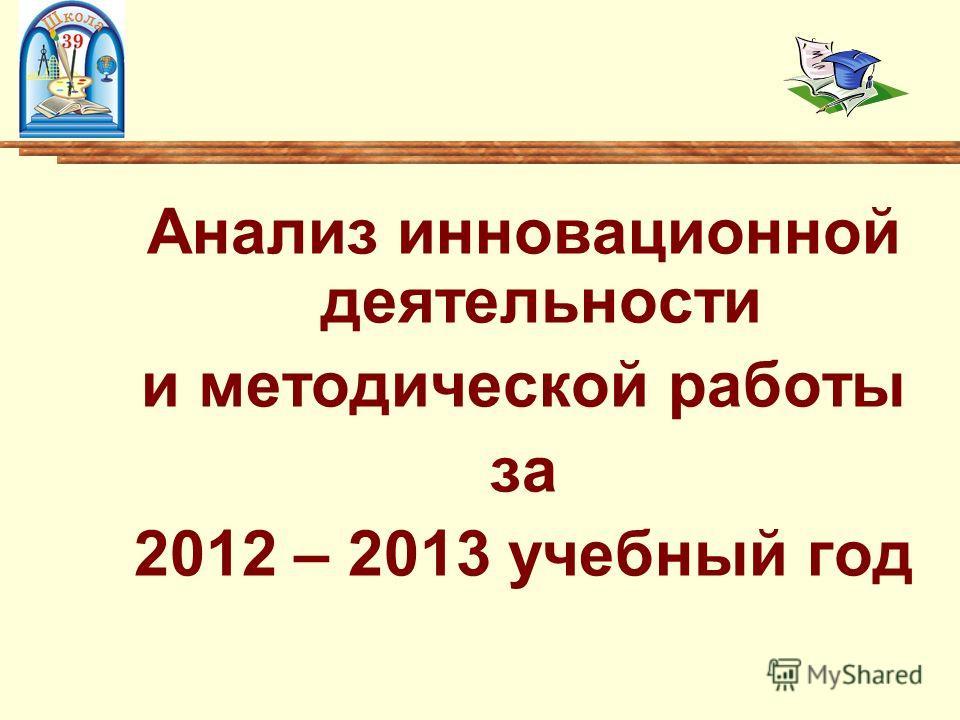 Анализ инновационной деятельности и методической работы за 2012 – 2013 учебный год
