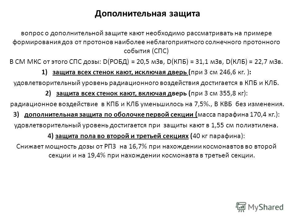 Дополнительная защита вопрос о дополнительной защите кают необходимо рассматривать на примере формирования доз от протонов наиболее неблагоприятного солнечного протонного события (СПС) В СМ МКС от этого СПС дозы: D(РОБД) = 20,5 мЗв, D(КПБ) = 31,1 мЗв