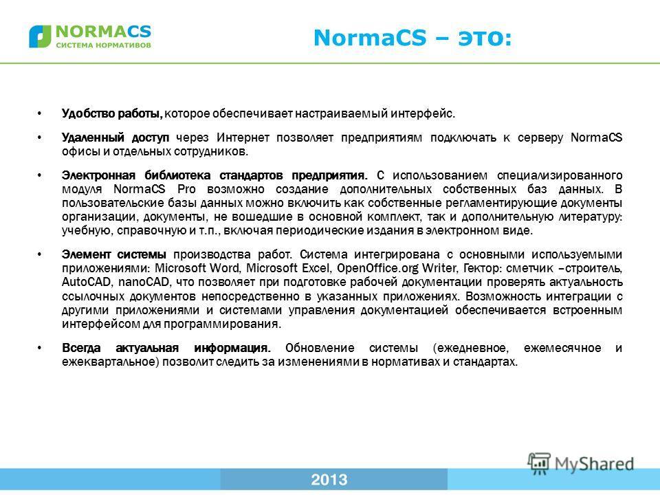NormaCS – это : Удобство работы, которое обеспечивает настраиваемый интерфейс. Удаленный доступ через Интернет позволяет предприятиям подключать к серверу NormaCS офисы и отдельных сотрудников. Электронная библиотека стандартов предприятия. С использ