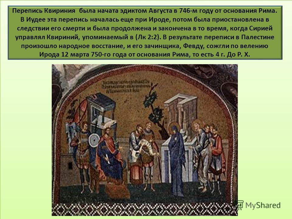 Перепись Квириния была начата эдиктом Августа в 746-м году от основания Рима. В Иудее эта перепись началась еще при Ироде, потом была приостановлена в следствии его смерти и была продолжена и закончена в то время, когда Сирией управлял Квириний, упом