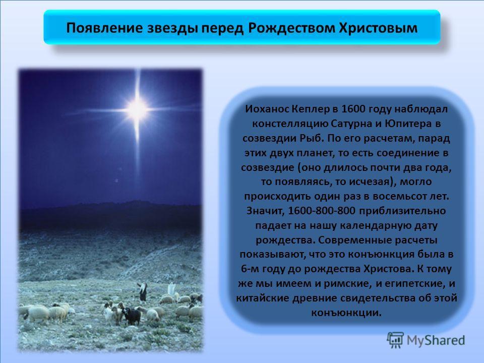 Появление звезды перед Рождеством Христовым Иоханос Кеплер в 1600 году наблюдал констелляцию Сатурна и Юпитера в созвездии Рыб. По его расчетам, парад этих двух планет, то есть соединение в созвездие (оно длилось почти два года, то появляясь, то исче
