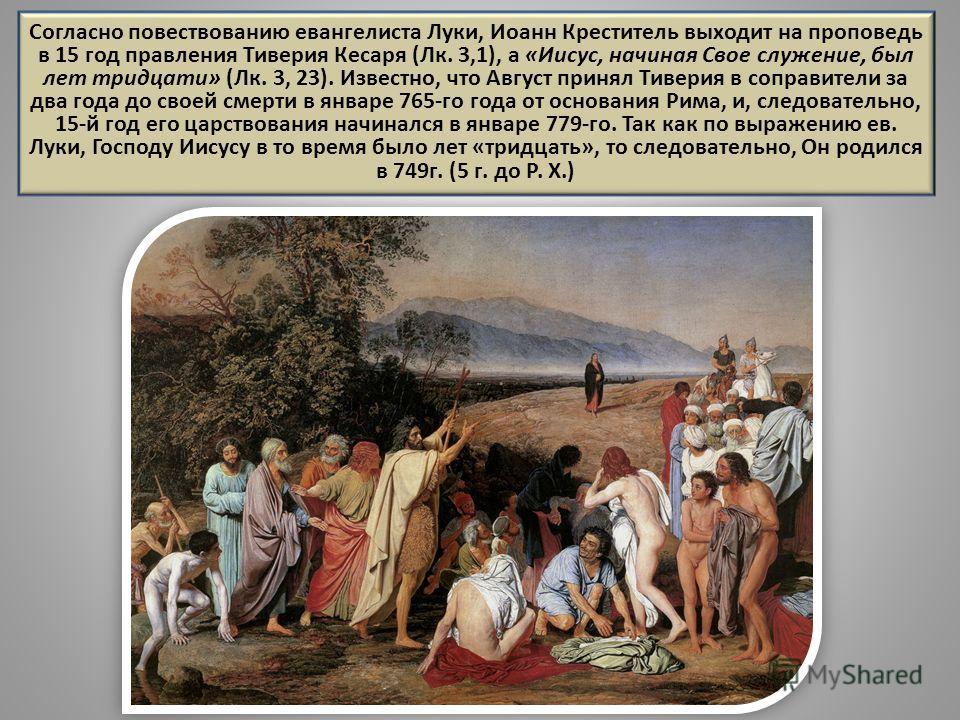 Согласно повествованию евангелиста Луки, Иоанн Креститель выходит на проповедь в 15 год правления Тиверия Кесаря (Лк. 3,1), а «Иисус, начиная Свое служение, был лет тридцати» (Лк. 3, 23). Известно, что Август принял Тиверия в соправители за два года