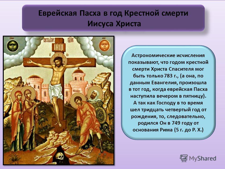 Еврейская Пасха в год Крестной смерти Иисуса Христа Еврейская Пасха в год Крестной смерти Иисуса Христа Астрономические исчисления показывают, что годом крестной смерти Христа Спасителя мог быть только 783 г., (а она, по данным Евангелия, произошла в