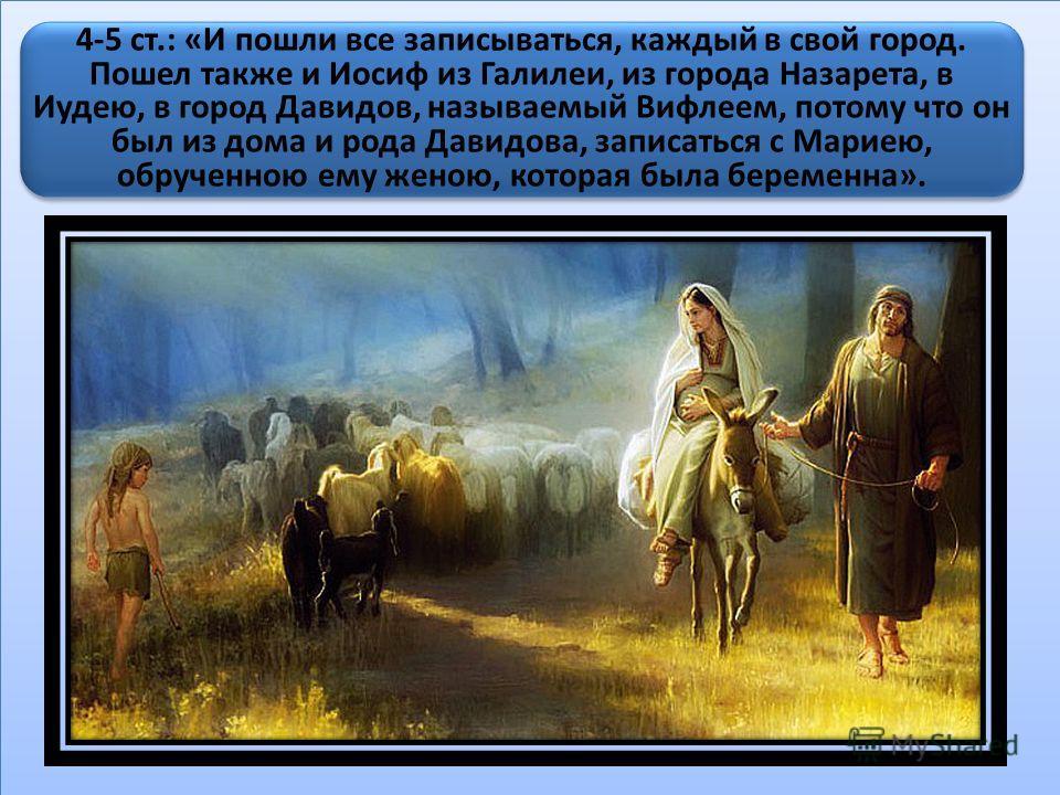 4-5 ст.: «И пошли все записываться, каждый в свой город. Пошел также и Иосиф из Галилеи, из города Назарета, в Иудею, в город Давидов, называемый Вифлеем, потому что он был из дома и рода Давидова, записаться с Мариею, обрученною ему женою, которая б