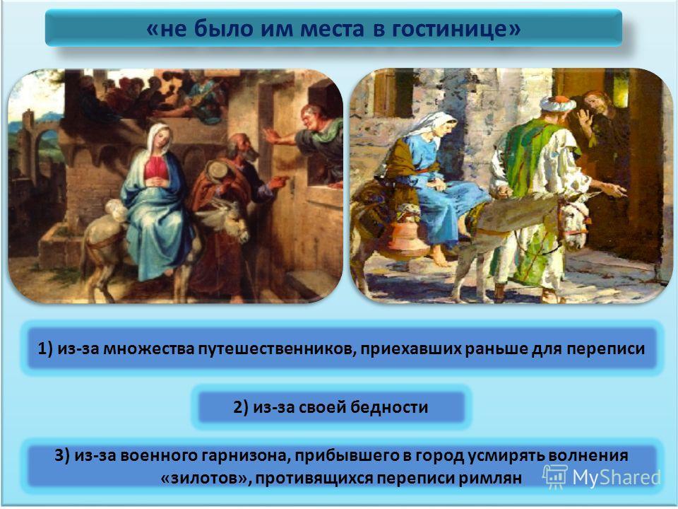 «не было им места в гостинице» 1) из-за множества путешественников, приехавших раньше для переписи 2) из-за своей бедности 3) из-за военного гарнизона, прибывшего в город усмирять волнения «зилотов», противящихся переписи римлян