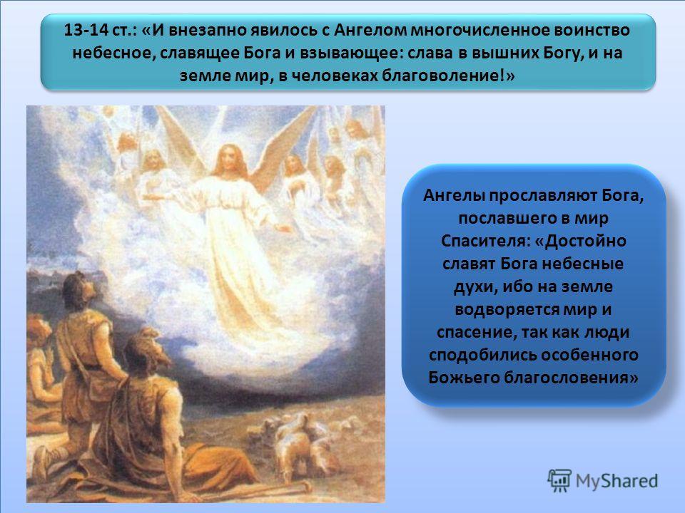 13-14 ст.: «И внезапно явилось с Ангелом многочисленное воинство небесное, славящее Бога и взывающее: слава в вышних Богу, и на земле мир, в человеках благоволение!» Ангелы прославляют Бога, пославшего в мир Спасителя: «Достойно славят Бога небесные