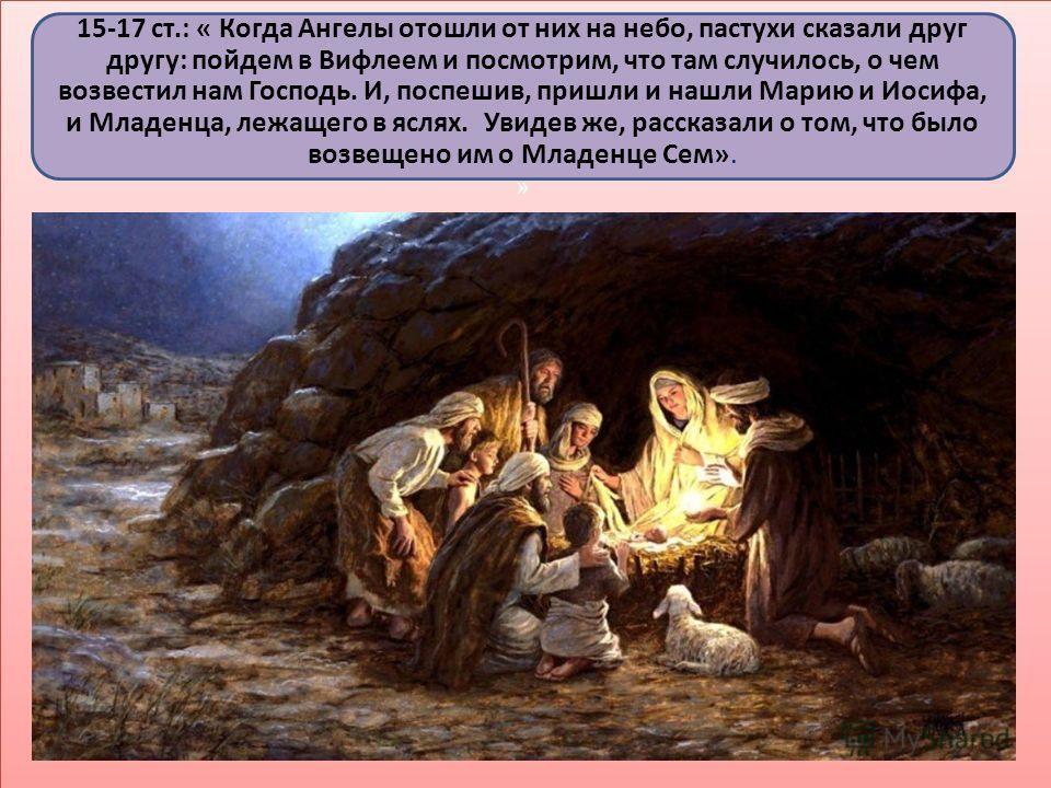 15-17 ст.: « Когда Ангелы отошли от них на небо, пастухи сказали друг другу: пойдем в Вифлеем и посмотрим, что там случилось, о чем возвестил нам Господь. И, поспешив, пришли и нашли Марию и Иосифа, и Младенца, лежащего в яслях. Увидев же, рассказали