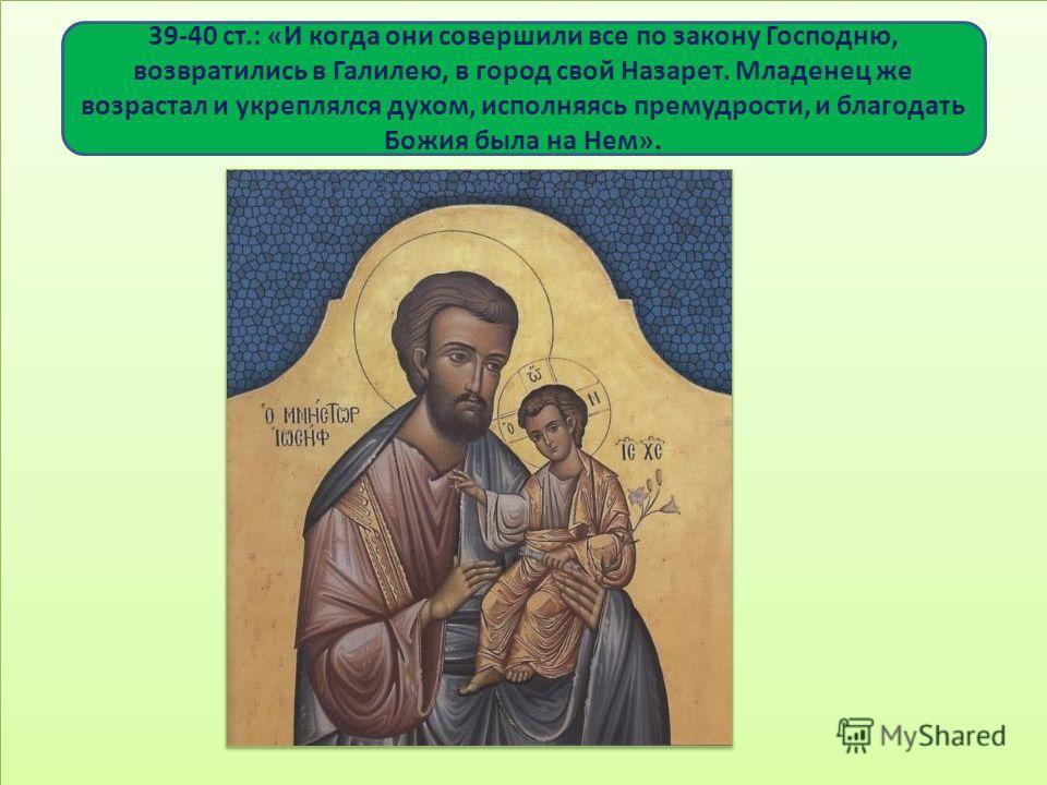 39-40 ст.: «И когда они совершили все по закону Господню, возвратились в Галилею, в город свой Назарет. Младенец же возрастал и укреплялся духом, исполняясь премудрости, и благодать Божия была на Нем».