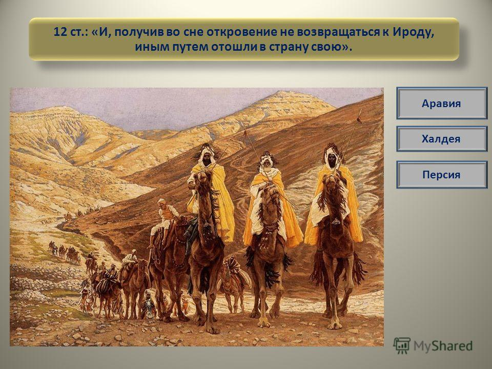 12 ст.: «И, получив во сне откровение не возвращаться к Ироду, иным путем отошли в страну свою». Аравия Халдея Персия