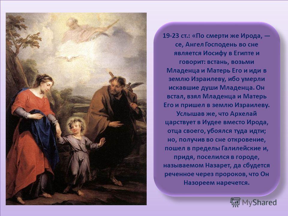 19-23 ст.: «По смерти же Ирода, се, Ангел Господень во сне является Иосифу в Египте и говорит: встань, возьми Младенца и Матерь Его и иди в землю Израилеву, ибо умерли искавшие души Младенца. Он встал, взял Младенца и Матерь Его и пришел в землю Изра