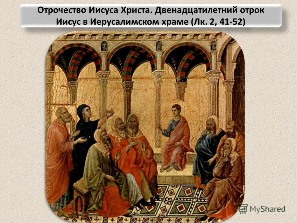 Отрочество Иисуса Христа. Двенадцатилетний отрок Иисус в Иерусалимском храме (Лк. 2, 41-52)