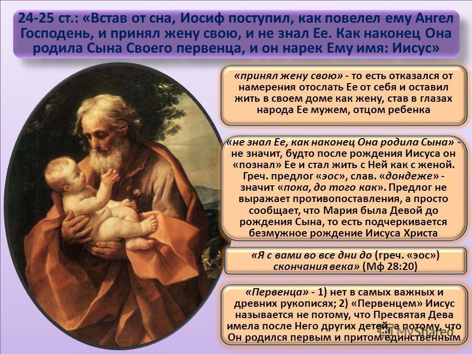 24-25 ст.: «Встав от сна, Иосиф поступил, как повелел ему Ангел Господень, и принял жену свою, и не знал Ее. Как наконец Она родила Сына Своего первенца, и он нарек Ему имя: Иисус» «принял жену свою» - то есть отказался от намерения отослать Ее от се