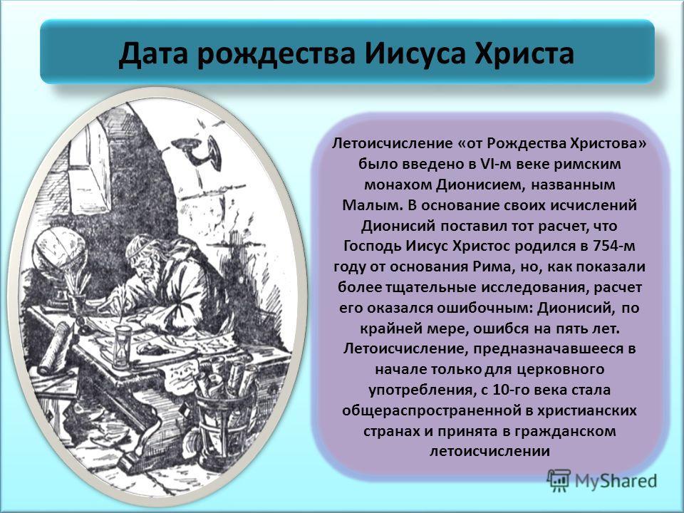 Дата рождества Иисуса Христа Летоисчисление «от Рождества Христова» было введено в VI-м веке римским монахом Дионисием, названным Малым. В основание своих исчислений Дионисий поставил тот расчет, что Господь Иисус Христос родился в 754-м году от осно