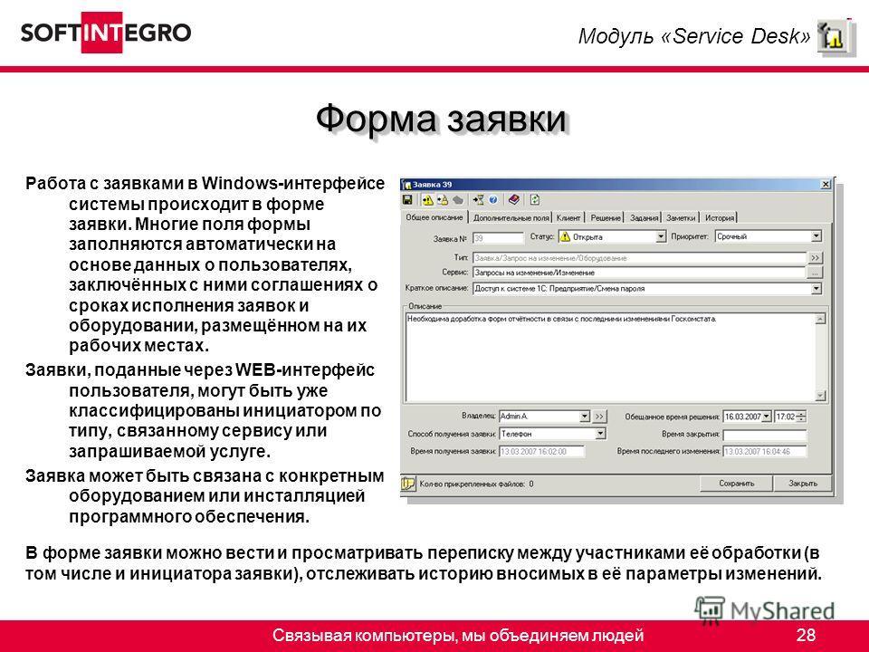 Связывая компьютеры, мы объединяем людей28 Форма заявки Работа с заявками в Windows-интерфейсе системы происходит в форме заявки. Многие поля формы заполняются автоматически на основе данных о пользователях, заключённых с ними соглашениях о сроках ис