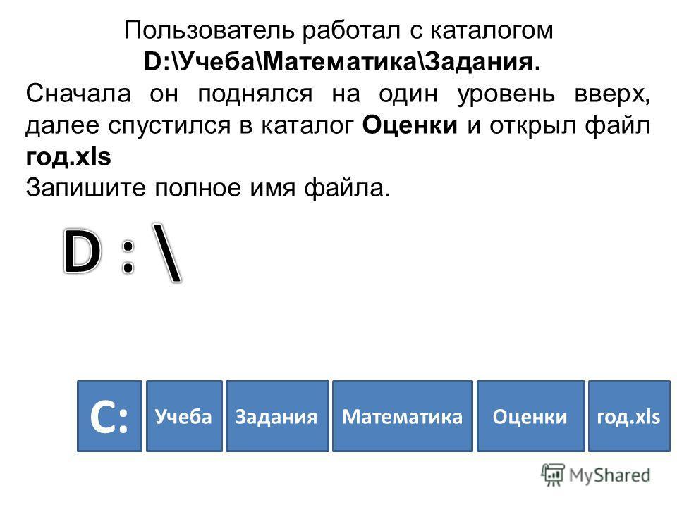 Пользователь работал с каталогом D:\Учеба\Математика\Задания. Сначала он поднялся на один уровень вверх, далее спустился в каталог Оценки и открыл файл год.xls Запишите полное имя файла. УчебаЗаданияМатематикаОценкигод.xls C:C: