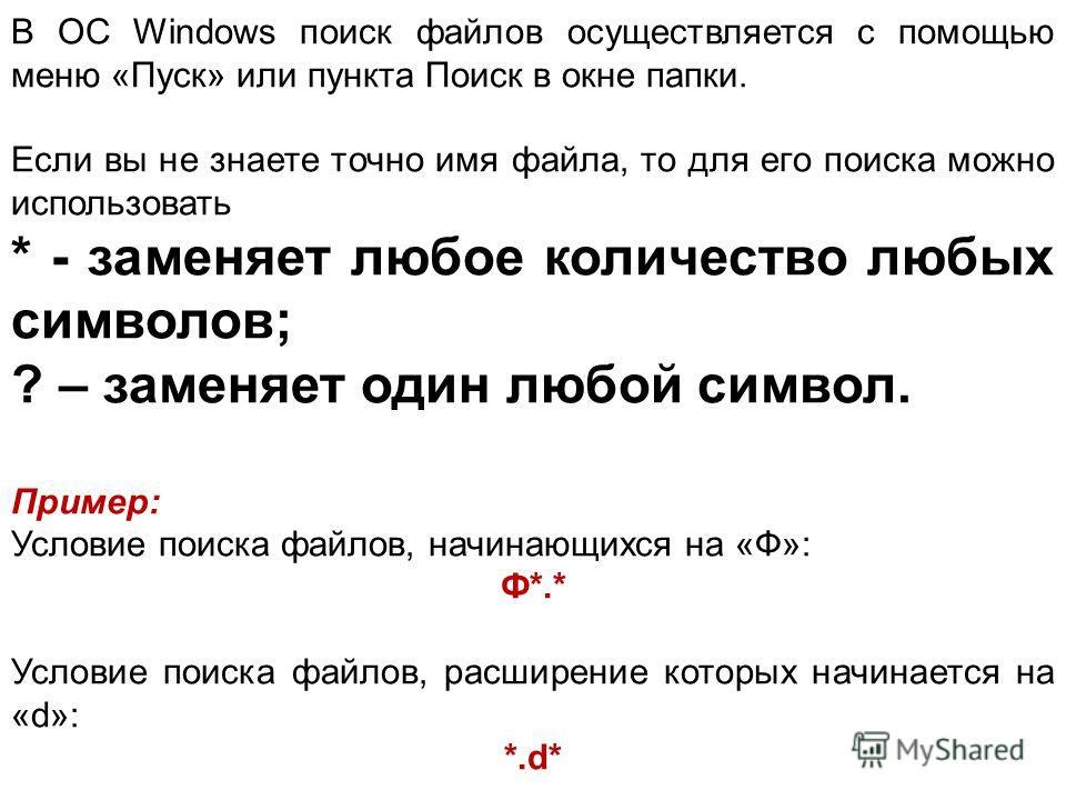В ОС Windows поиск файлов осуществляется с помощью меню «Пуск» или пункта Поиск в окне папки. Если вы не знаете точно имя файла, то для его поиска можно использовать * - заменяет любое количество любых символов; ? – заменяет один любой символ. Пример