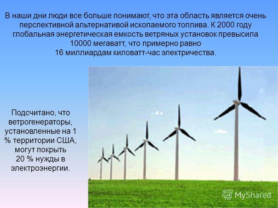 В наши дни люди все больше понимают, что эта область является очень перспективной альтернативой ископаемого топлива. К 2000 году глобальная энергетическая емкость ветряных установок превысила 10000 мегаватт, что примерно равно 16 миллиардам киловатт-