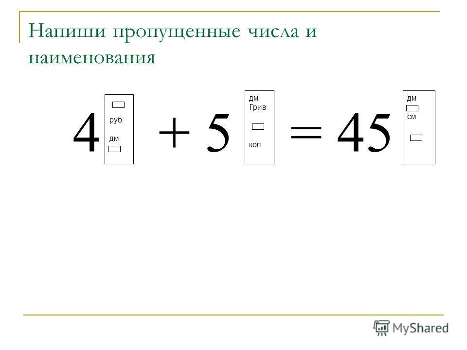 Напиши пропущенные числа и наименования 4 + 5 = 45 руб дм Грив коп дм см