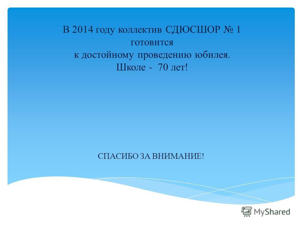 В 2014 году коллектив СДЮСШОР 1 готовится к достойному проведению юбилея. Школе - 70 лет! СПАСИБО ЗА ВНИМАНИЕ!