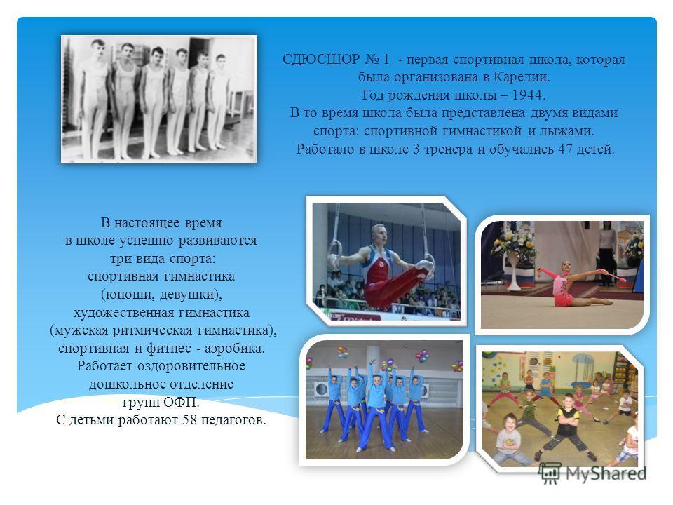 СДЮСШОР 1 - первая спортивная школа, которая была организована в Карелии. Год рождения школы – 1944. В то время школа была представлена двумя видами спорта: спортивной гимнастикой и лыжами. Работало в школе 3 тренера и обучались 47 детей. В настоящее