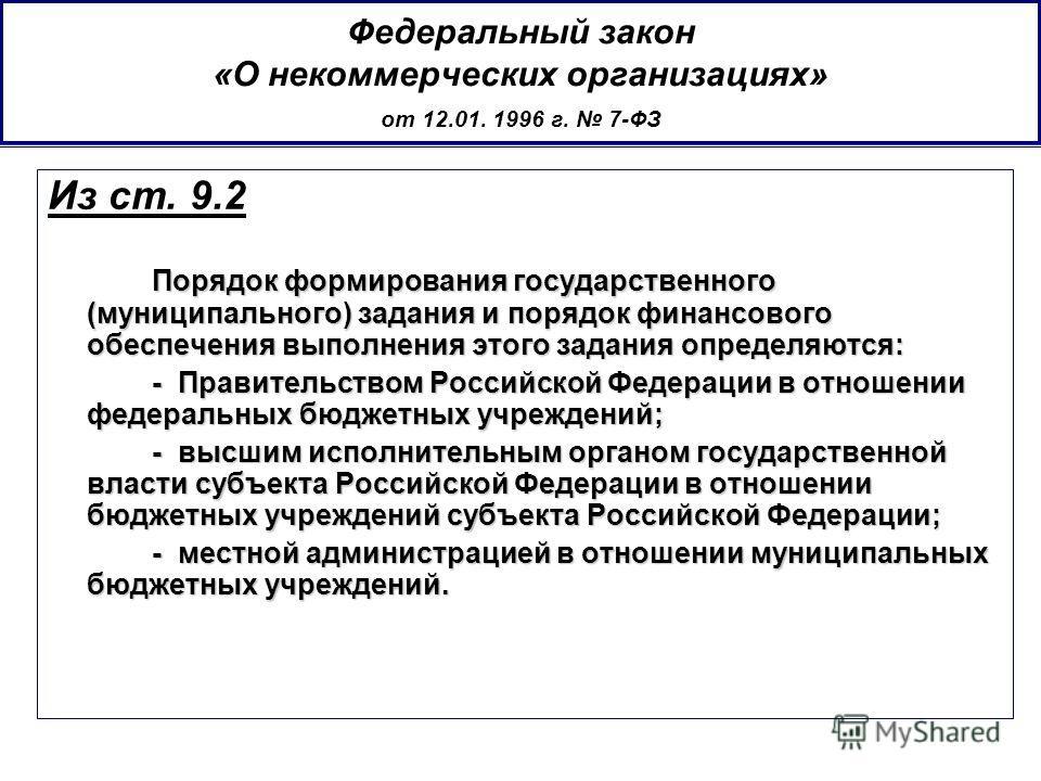 Федеральный закон «О некоммерческих организациях» от 12.01. 1996 г. 7-ФЗ Из ст. 9.2 Порядок формирования государственного (муниципального) задания и порядок финансового обеспечения выполнения этого задания определяются: - Правительством Российской Фе