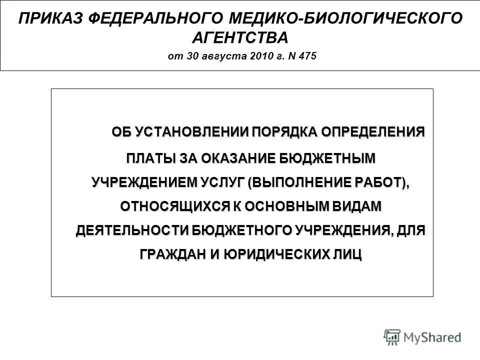 ПРИКАЗ ФЕДЕРАЛЬНОГО МЕДИКО-БИОЛОГИЧЕСКОГО АГЕНТСТВА от 30 августа 2010 г. N 475 ОБ УСТАНОВЛЕНИИ ПОРЯДКА ОПРЕДЕЛЕНИЯ ПЛАТЫ ЗА ОКАЗАНИЕ БЮДЖЕТНЫМ УЧРЕЖДЕНИЕМ УСЛУГ (ВЫПОЛНЕНИЕ РАБОТ), ОТНОСЯЩИХСЯ К ОСНОВНЫМ ВИДАМ ДЕЯТЕЛЬНОСТИ БЮДЖЕТНОГО УЧРЕЖДЕНИЯ, ДЛЯ