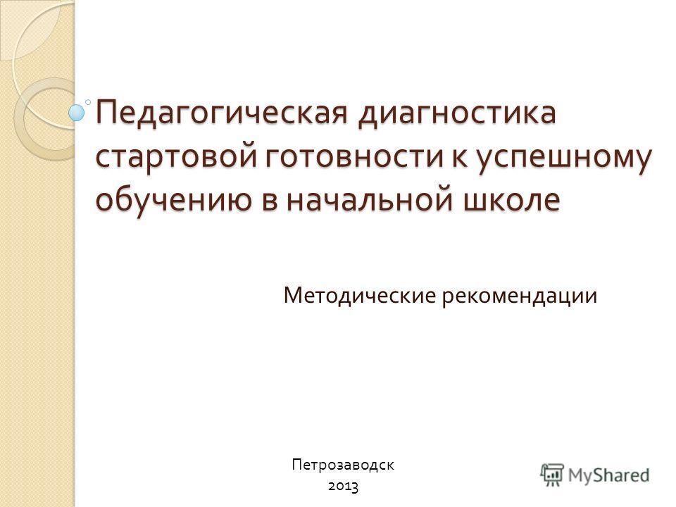 Педагогическая диагностика стартовой готовности к успешному обучению в начальной школе Методические рекомендации Петрозаводск 2013
