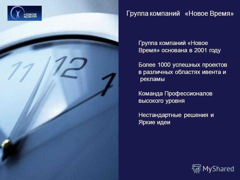 Группа компаний «Новое Время» Группа компаний «Новое Время» основана в 2001 году Более 1000 успешных проектов в различных областях ивента и рекламы Команда Профессионалов высокого уровня Нестандартные решения и Яркие идеи