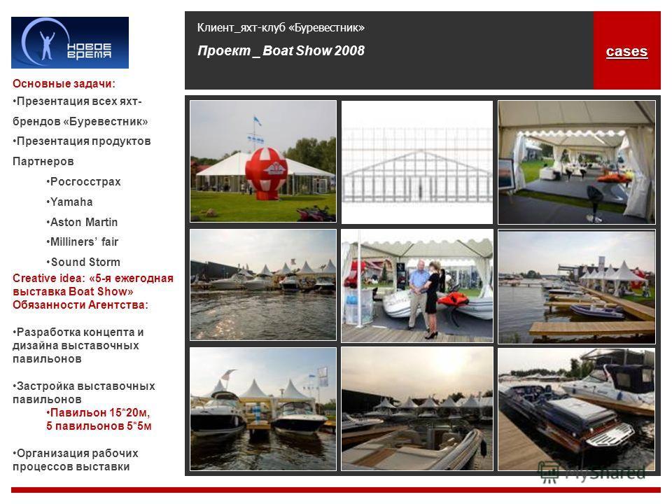 Клиент_яхт-клуб «Буревестник» Проект _ Boat Show 2008 Основные задачи: Презентация всех яхт- брендов «Буревестник» Презентация продуктов Партнеров Росгосстрах Yamaha Aston Martin Milliners fair Sound Storm Creative idea: «5-я ежегодная выставка Boat
