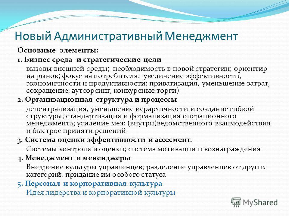 Новый Административный Менеджмент Основные элементы: 1. Бизнес среда и стратегические цели вызовы внешней среды; необходимость в новой стратегии; ориентир на рынок; фокус на потребителя; увеличение эффективности, экономичности и продуктивности; прива