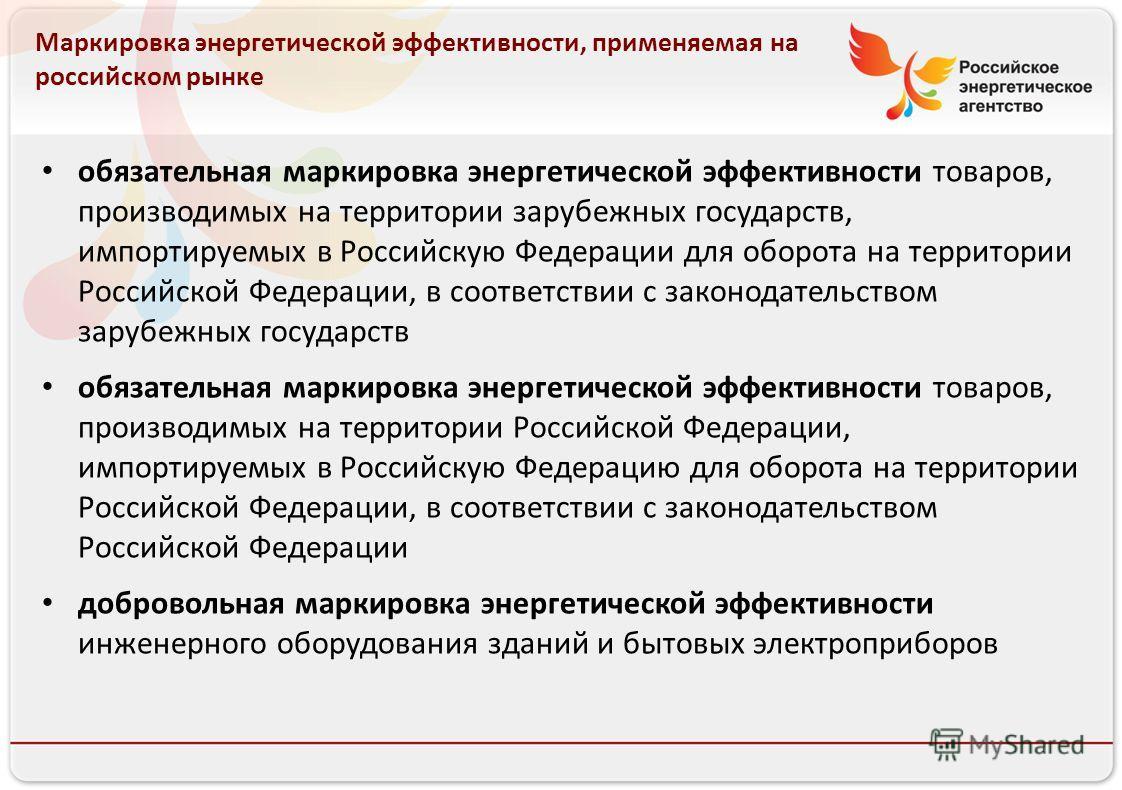 Российское энергетическое агентство 13.08.10 Маркировка энергетической эффективности, применяемая на российском рынке обязательная маркировка энергетической эффективности товаров, производимых на территории зарубежных государств, импортируемых в Росс
