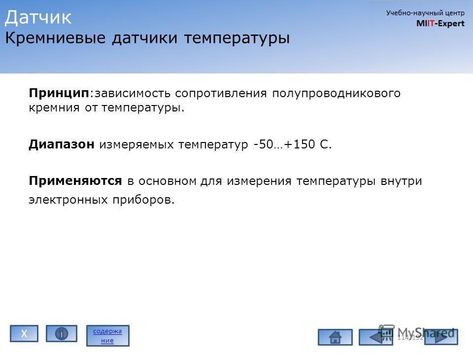 Принцип:зависимость сопротивления полупроводникового кремния от температуры. Диапазон измеряемых температур -50…+150 C. Применяются в основном для измерения температуры внутри электронных приборов. 114/192 Датчик Кремниевые датчики температуры содерж
