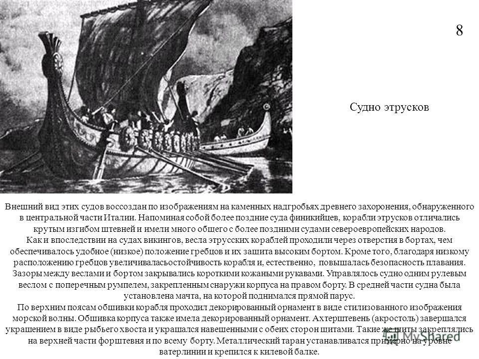 Внешний вид этих судов воссоздан по изображениям на каменных надгробьях древнего захоронения, обнаруженного в центральной части Италии. Напоминая собой более поздние суда финикийцев, корабли этрусков отличались крутым изгибом штевней и имели много об