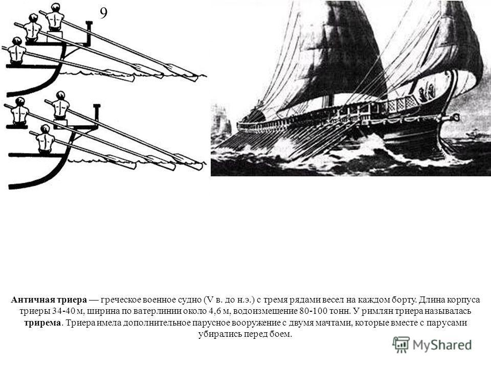 Античная триера греческое военное судно (V в. до н.э.) с тремя рядами весел на каждом борту. Длина корпуса триеры 34-40 м, ширина по ватерлинии около 4,6 м, водоизмещение 80-100 тонн. У римлян триера называлась трирема. Триера имела дополнительное па