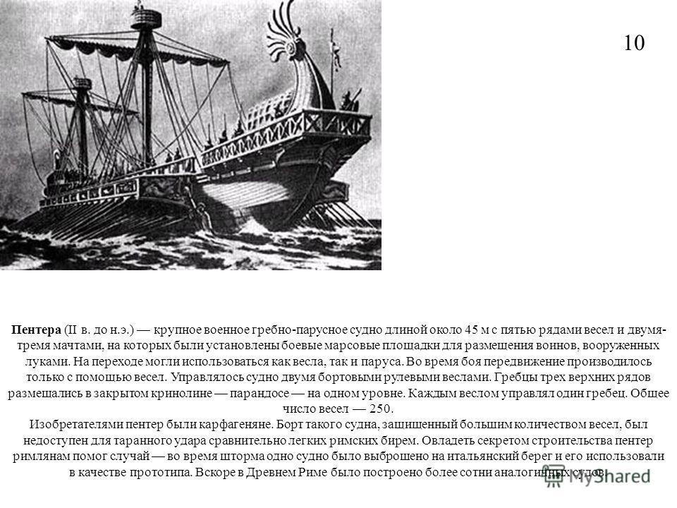 Пентера (II в. до н.э.) крупное военное гребно-парусное судно длиной около 45 м с пятью рядами весел и двумя- тремя мачтами, на которых были установлены боевые марсовые площадки для размещения воинов, вооруженных луками. На переходе могли использоват