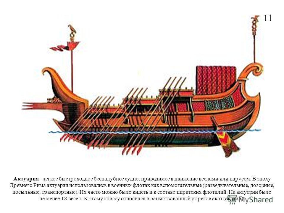 Актуария - легкое быстроходное беспалубное судно, приводимое в движение веслами или парусом. В эпоху Древнего Рима актуарии использовались в военных флотах как вспомогательные (разведывательные, дозорные, посыльные, транспортные). Их часто можно было